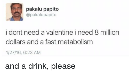 Memes, 🤖, and Metabolism: pakalu papito  @pakalupapito  i dont need a valentine i need 8 million  dollars and a fast metabolism  1/27/16, 6:23 AM and a drink, please
