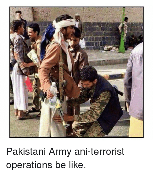 Pakistani Army Ani Terrorist Operations Be Like Be Like Meme On