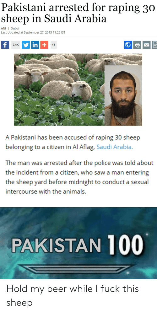 Animals, Beer, and Police: Pakistani arrested for raping 30  sheep in Saudi Arabia  ANI I Dubai  Last Updated at September 27, 2013 11:25 IST  in+  2.4K  46  A Pakistani has been accused of raping 30 sheep  belonging to a citizen in Al Aflag, Saudi Arabia.  The man was arrested after the police was told about  the incident from a citizen, who saw a man entering  the sheep yard before midnight to conduct a sexual  intercourse with the animals.  PAKISTAN 100 Hold my beer while I fuck this sheep