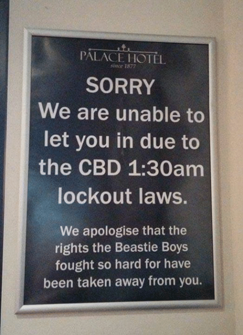 Memes, Sorry, and Taken: PALACE HOTEL  snce 1877  SORRY  We are unable to  let you in due to  the CBD 1:30am  lockout laws.  We apologise that the  rights the Beastie Boys  fought so hard for have  been taken away from you.
