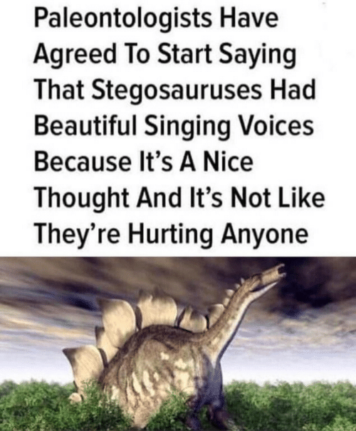 Beautiful, Singing, and Thought: Paleontologists Have  Agreed To Start Saying  That Stegosauruses Had  Beautiful Singing Voices  Because It's A Nice  Thought And It's Not Like  They're Hurting Anyone