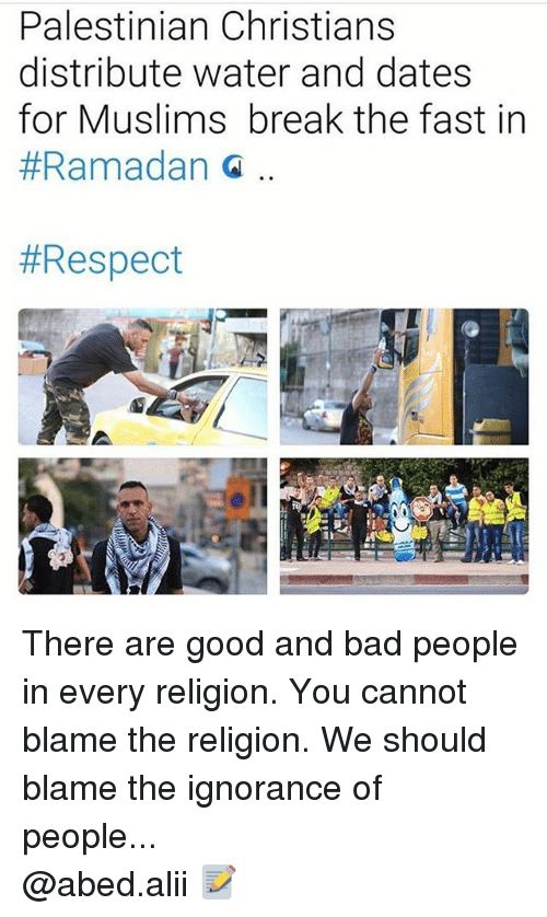 Bad, Memes, and Respect: Palestinian Christians  distribute water and dates  for Muslims break the fast in  Ramadan  There are good and bad people in every religion. You cannot blame the religion. We should blame the ignorance of people... ▃▃▃▃▃▃▃▃▃▃▃▃▃▃▃▃▃▃▃▃ @abed.alii 📝