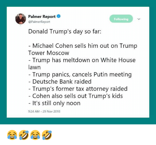 White House, Bank, and House: Palmer Report .  @PalmerReport  Following  Donald Trump's day so far:  Michael Cohen sells him out on Trump  Tower Moscow  Trump has meltdown on White House  lawn  Trump panics, cancels Putin meeting  Deutsche Bank raided  Trump's former tax attorney raided  Cohen also sells out Trump's kids  It's still only noon  9:24 AM  29 Nov 2018 😂🤣😂🤣