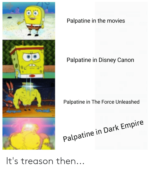Disney, Empire, and Movies: Palpatine in the movies  Palpatine in Disney Canon  Palpatine in The Force Unleashed  Palpatine in Dark Empire It's treason then...