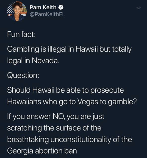 Las Vegas, Abortion, and Georgia: Pam Keith  @PamKeithFL  Fun fact:  Gambling is illegal in Hawaii but totally  legal in Nevada.  Question:  Should Hawaii be able to prosecute  Hawaiians who go to Vegas to gamble?  If you answer NO, you are just  scratching the surface of the  breathtaking unconstitutionality of the  Georgia abortion bar