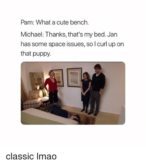 Cute, Lmao, and Memes: Pam: What a cute bench.  Michael: Thanks, that's my bed. Jan  has some space issues, so l curl up on  that puppy. classic lmao