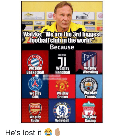 """Basketball, Memes, and Wrestling: pama  Watzke:""""We are the 3rd biggest  foothall'clubin the world!  Because  I0  JUUENTUS  Weplay  Basketball  ARI  We,play  Mandball  Weplay  Wrestling  CHES  We play  Golf  We play  Cricket  Weiplay  Tennis  LIVERPOO  We play  Rugby  Weplay  Volleyball  We play  Racing He's lost it 😂✋🏽"""