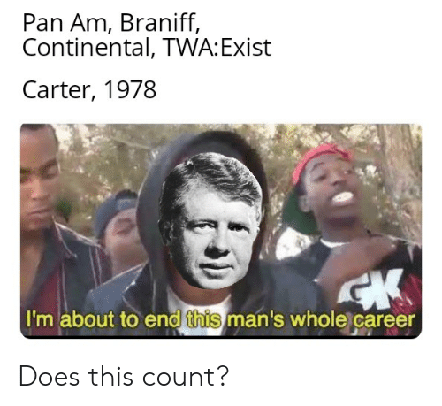 History, Pan, and Pan Am: Pan Am, Braniff,  Continental, TWA:Exist  Carter, 1978  I'm about to end this man's whole career Does this count?