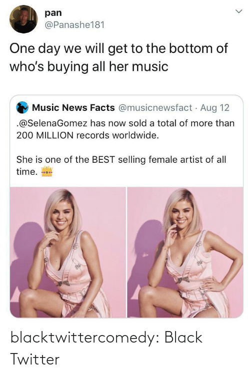 Facts, Music, and News: pan  @Panashe181  One day we will get to the bottom of  who's buying all her music  Music News Facts @musicnewsfact Aug 12  .@SelenaGomez has now sold a total of more than  200 MILLION records worldwide.  She is one of the BEST selling female artist of all  time. blacktwittercomedy:  Black Twitter
