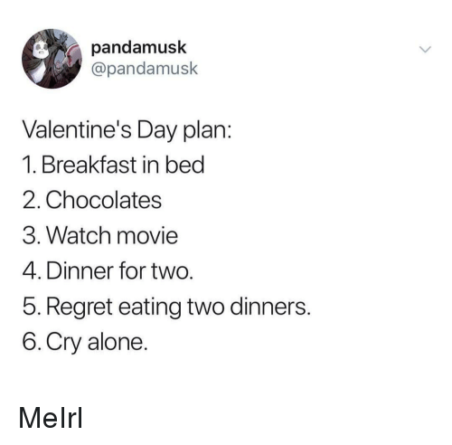 Being Alone, Regret, and Valentine's Day: pandamusk  @pandamusk  Valentine's Day plan  1. Breakfast in bed  2. Chocolates  3. Watch movie  4. Dinner for two  5. Regret eating two dinners  6.Cry alone MeIrl
