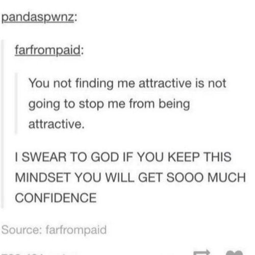 Confidence, God, and Source: pandaspwnz:  farfrompaid:  You not finding me attractive is not  going to stop me from being  attractive.  I SWEAR TO GOD IF YOU KEEP THIS  MINDSET YOU WILL GET SOOO MUCH  CONFIDENCE  Source: farfrompaid