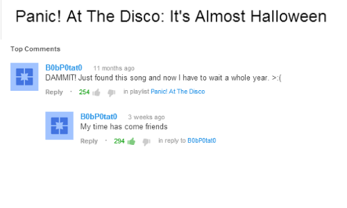 Friends, Halloween, and Panic at the Disco: Panic! At The Disco: It's Almost Halloween   Top Comments  B0bPOtat0 11 months ago  DAMMIT! Just found this song and now I have to wait a whole year. >(  Reply 254  in playlist Panic! At The Disco  B0bPOtat0 3 weeks ago  My time has come friends  Reply 294  in reply to B0bPOtato