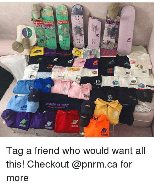 Skate, Who, and Friend: PANOR  Sopreme  me  tme  PNRV  PIRM SPORT  PANORAH Tag a friend who would want all this! Checkout @pnrm.ca for more