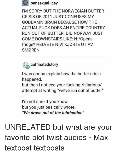 "Fucking, Memes, and Run: pansexual-icey  I'M SORRY BUT THE NORWEGIAN BUTTER  CRISIS OF 2011 JUST CONFUSES MY  GODDAMN BRAIN BECAUSE HOW THE  ACTUAL FUCK DOES AN ENTIRE COUNTRY  RUN OUT OF BUTTER. DID NORWAY JUST  COME DOWNSTAIRS LIKE: N:*Opens  fridge* HELVETE NVI KJ¢RTE UT AV  SMØREN  caffinatedstory  I was gonna explain how the butter crisis  happened  but then I noticed your fucking /hilarious/  attempt at writing ""we've run out of butter""  I'm not sure if you know  but you just basically wrote:  ""We drove out of the lubrication"" UNRELATED but what are your favorite plot twist audios - Max textpost textposts"