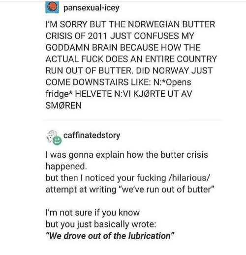"""Fucking, Run, and Sorry: pansexual-icey  I'M SORRY BUT THE NORWEGIAN BUTTER  CRISIS OF 2011 JUST CONFUSES MY  GODDAMN BRAIN BECAUSE HOW THE  ACTUAL FUCK DOES AN ENTIRE COUNTRY  RUN OUT OF BUTTER. DID NORWAY JUST  COME DOWNSTAIRS LIKE: N:*Opens  fridge* HELVETE N:VI KJØRTE UT AV  SMØREN  caffinatedstory  I was gonna explain how the butter crisis  happened  but then I noticed your fucking /hilarious/  attempt at writing """"we've run out of butter""""  I'm not sure if you know  but you just basically wrote:  """"We drove out of the lubrication"""""""