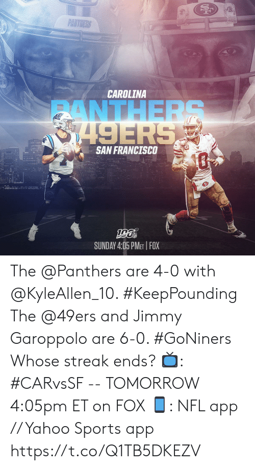San Francisco 49ers, Memes, and Nfl: PANTHERS  CAROLINA  ANTHERS  8749ERS  SAN FRANCISCO  SUNDAY 4:05 PMET FOX The @Panthers are 4-0 with @KyleAllen_10. #KeepPounding The @49ers and Jimmy Garoppolo are 6-0. #GoNiners  Whose streak ends?  📺: #CARvsSF -- TOMORROW 4:05pm ET on FOX 📱: NFL app // Yahoo Sports app https://t.co/Q1TB5DKEZV