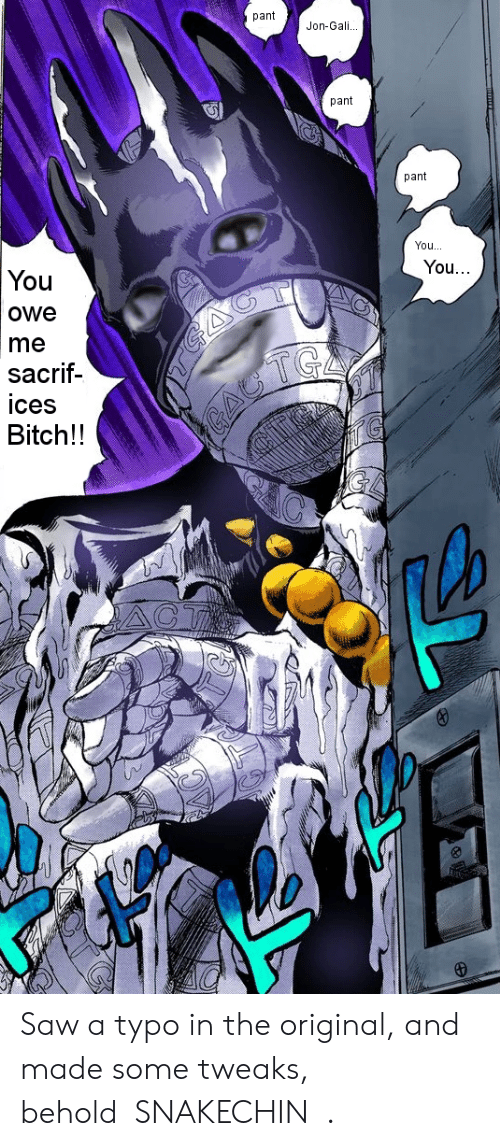 Bitch, Saw, and The Original: pantJon-Gali  pant  5  pant  You..  You...  You  owe  me  sacrif-  ices  Bitch!! Saw a typo in the original, and made some tweaks, behold「SNAKECHIN」.
