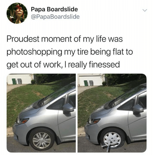 Life, Work, and Papa: Papa Boardslide  @PapaBoardslide  Proudest moment of my life was  photoshopping my tire being flat to  get out of work, I really finessed