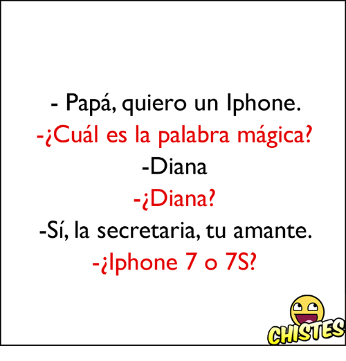 Iphone, iPhone 7, and Diana: Papa, quiero un One  -iCual es la palabra magica?  Diana  Diana?  -Si, la secretaria, tu amante.  Iphone 7 o 7S?  GHISUES