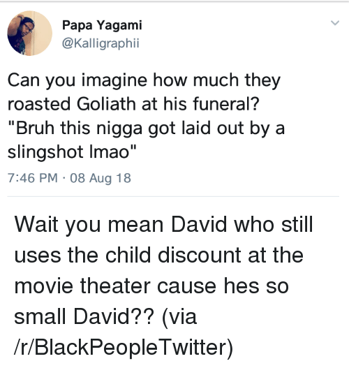 """Blackpeopletwitter, Bruh, and Mean: Papa Yagami  @Kalligraphii  Can you imagine how much they  roasted Goliath at his funeral?  """"Bruh this nigga got laid out by a  slingshot Imao""""  7:46 PM 08 Aug 18 Wait you mean David who still uses the child discount at the movie theater cause hes so small David?? (via /r/BlackPeopleTwitter)"""