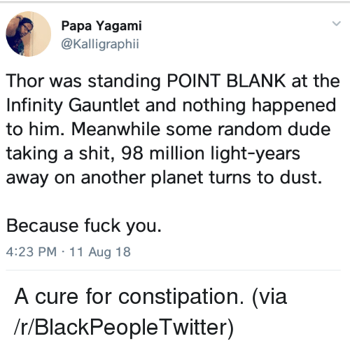 Blackpeopletwitter, Dude, and Fuck You: Papa Yagami  @Kalligraphii  Thor was standing POINT BLANK at the  Infinity Gauntlet and nothing happened  to him. Meanwhile some random dude  taking a shit, 98 million light-years  away on another planet turns to dust.  Because fuck you.  4:23 PM 11 Aug 18 A cure for constipation. (via /r/BlackPeopleTwitter)