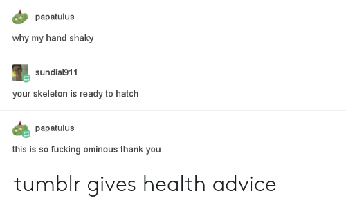 Advice, Fucking, and Tumblr: papatulus  why my hand shaky  sundial911  your skeleton is ready to hatch  papatulus  this is so fucking ominous thank you tumblr gives health advice