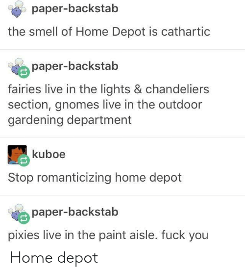 Fuck You, Smell, and Fuck: paper-backstab  the smell of Home Depot is cathartic  paper-backstab  fairies live in the lights & chandeliers  section, gnomes live in the outdoor  gardening department  kuboe  Stop romanticizing home depot  paper-backstab  pixies live in the paint aisle. fuck you Home depot