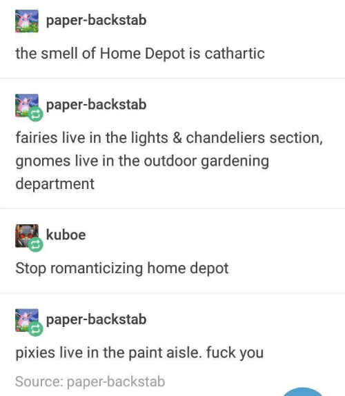 Fuck You, Smell, and Fuck: paper-backstab  the smell of Home Depot is cathartic  paper-backstab  fairies live in the lights & chandeliers section,  gnomes live in the outdoor gardening  department  kuboe  Stop romanticizing home depot  paper-backstab  pixies live in the paint aisle. fuck you  Source: paper-backstab