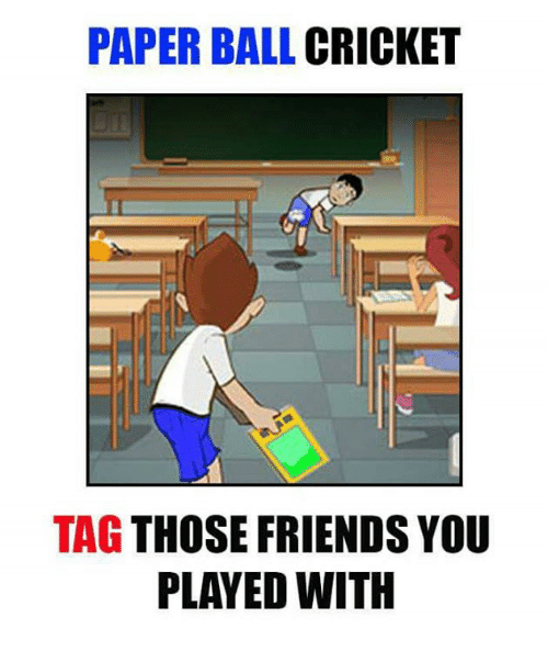 Friends, Memes, and Cricket: PAPER BALL CRICKET  TAG THOSE FRIENDS YOU  PLAYED WITH