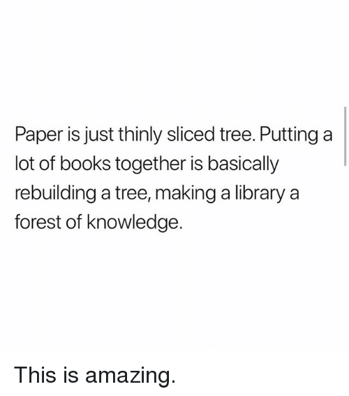 Books, Memes, and Library: Paper is just thinly sliced tree. Putting a  lot of books together is basically  rebuilding a tree, making a library a  forest of knowledge. This is amazing.