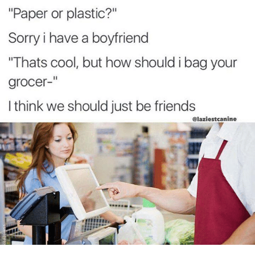 """Dank Memes, Plastic, and Paper: """"Paper or plastic?""""  Sorry i have a boyfriend  """"Thats cool, but how should i bag your  grocer  I think we should just be friends  Claziestcanine"""