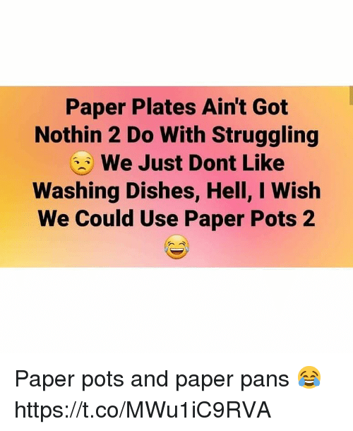 Hell, Got, and Paper: Paper Plates Ain't Got  Nothin 2 Do With Struggling  We Just Dont Like  Washing Dishes, Hell, I Wish  We Could Use Paper Pots 2 Paper pots and paper pans 😂 https://t.co/MWu1iC9RVA