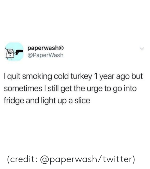 Dank, Smoking, and Twitter: paperwasho  @PaperWash  Iquit smoking cold turkey 1 year ago but  sometimes I still get the urge to go into  fridge and light up a slice (credit: @paperwash/twitter)