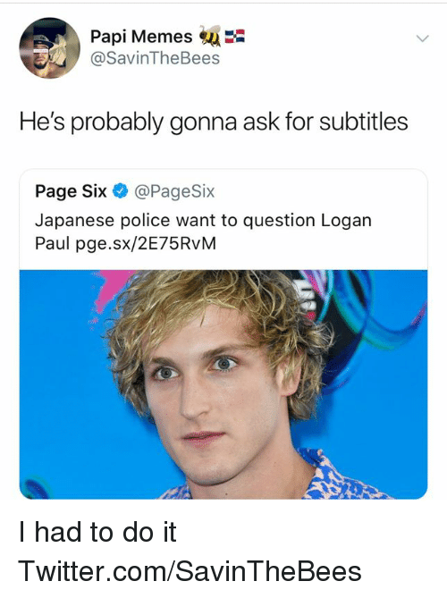 Memes, Police, and Twitter: Papi Memes  @SavinTheBees  He's probably gonna ask for subtitles  Page Six @PageSix  Japanese police want to question Logan  Paul pge.sx/2E75RvM I had to do it  Twitter.com/SavinTheBees