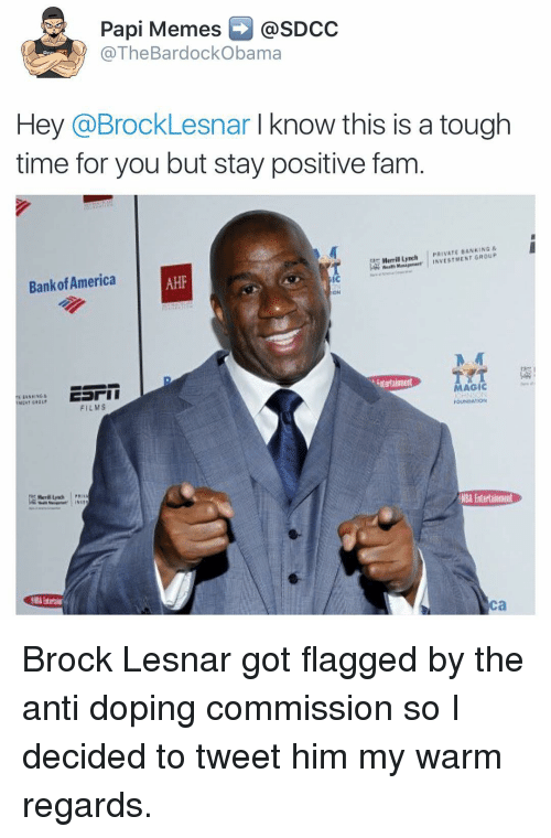 America, Dope, and Fam: Papi Memes @SDCC  The BardockObama  Hey @Brock Lesnar know this is a tough  time for you but stay positive fam  Merril Lynch PRIVATE BANKING  GROUP  Bank of America  MAGIC  FILMS  Ca Brock Lesnar got flagged by the anti doping commission so I decided to tweet him my warm regards.
