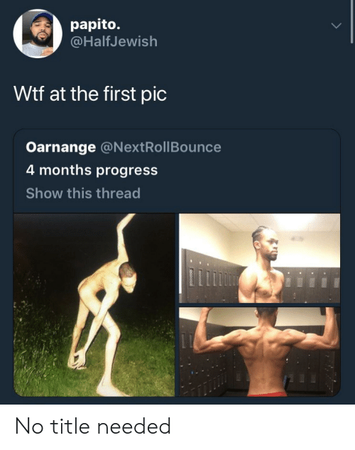 Blackpeopletwitter, Funny, and Wtf: papito.  @HalfJewish  Wtf at the first pic  Oarnange @NextRollBounce  4 months progress  Show this thread No title needed