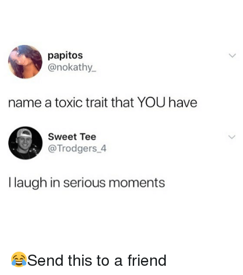 Memes, 🤖, and Friend: papitos  @nokathy.  name a toxic trait that YOU have  Sweet Tee  @Trodgers_4  I laugh in serious moments 😂Send this to a friend