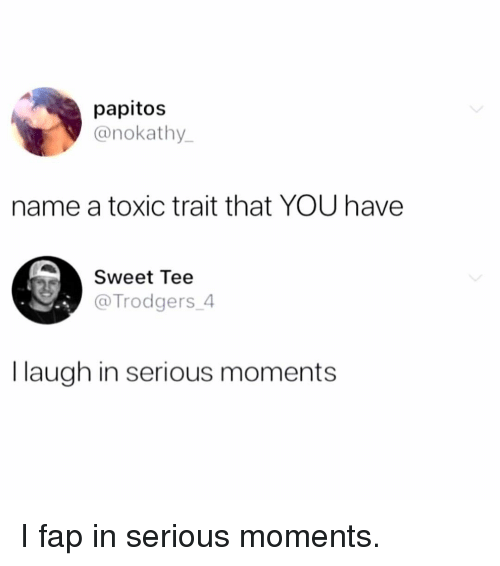 Memes, 🤖, and Name: papitos  @nokathy  name a toxic trait that YOU have  Sweet Tee  @Trodgers_4  I laugh in serious moments I fap in serious moments.