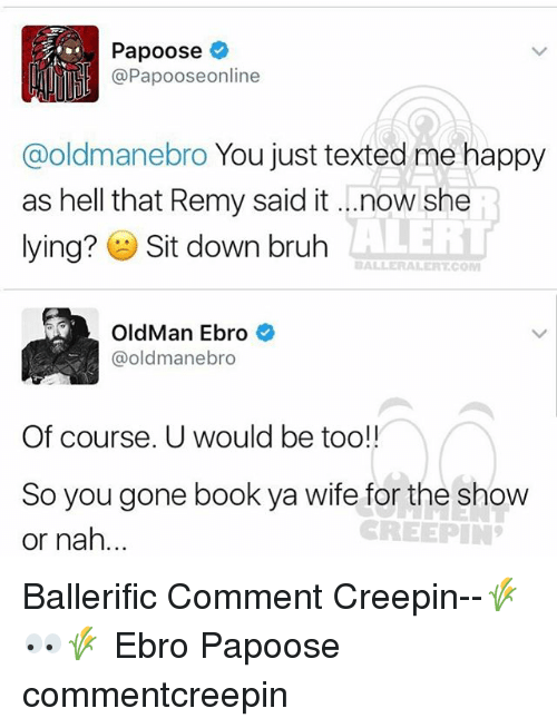 Memes, Old Man, and 🤖: Papoose  Papooseonline  @oldmanebro You just texted me happy  as hell that Remy said it ...now she  ALERT  lying?  E Sit down bruh  BALLE RALERTCOM  Old Man Ebro  @old mane bro  Of course. U would be too!!  So you gone book ya wife for the show  CREEPIN  or nah... Ballerific Comment Creepin--🌾👀🌾 Ebro Papoose commentcreepin