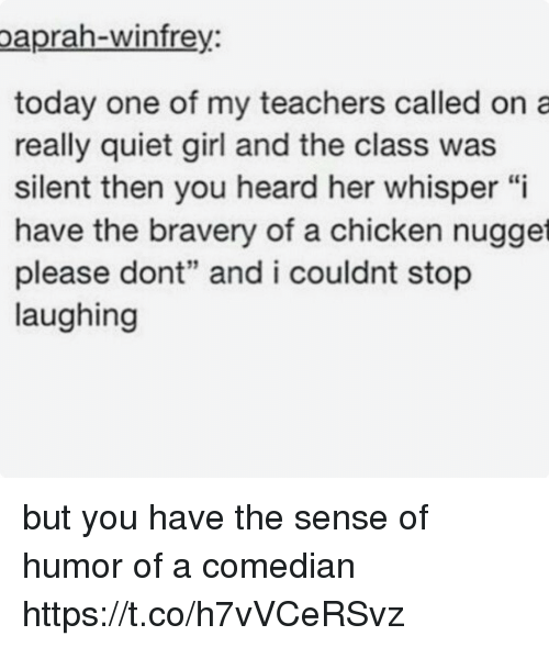 """Chicken, Girl, and Quiet: paprah-winfre  y.  today one of my teachers called on a  really quiet girl and the class was  silent then you heard her whisper """"i  have the bravery of a chicken nugget  please dont"""" and i couldnt stop  laughing but you have the sense of humor of a comedian https://t.co/h7vVCeRSvz"""