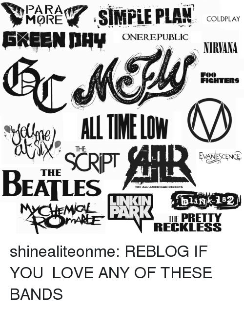 Coldplay, Evanescence, and Love: PARA  SIMPLE PLAN COLDPLAY  ONEREPUBLIC  NIRAM  FICHTERS  ME LW  THE  EVANESCENCE  THE  BEATLES  HE ALL-AMERICAN REIECTS  LINKINlink182j  HE PRETTY  RECKLESS shinealiteonme:  REBLOG IF YOU LOVE ANY OF THESE BANDS