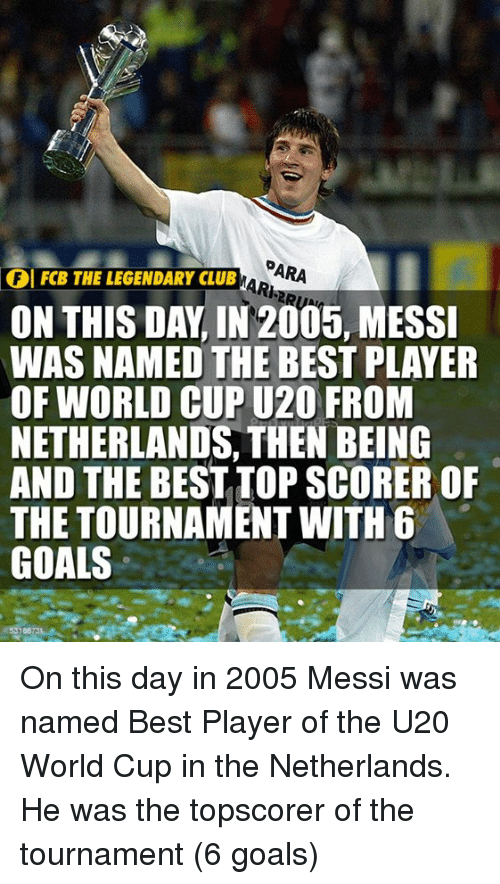 Club, Goals, and Memes: PARA  THE LEGENDARY CLUB R  ON THIS DAY, IN 2005, MESSI  WAS NAMED THE BEST PLAYER  OF WORLD CUP U20 FROM  NETHERLANDS, THEN BEING  AND THE BEST TOP SCORER OF  THE TOURNAMENT WITH 6  GOALS  FI FCB THE LEGENDARY CLUB On this day in 2005 Messi was named Best Player of the U20 World Cup in the Netherlands. He was the topscorer of the tournament (6 goals)