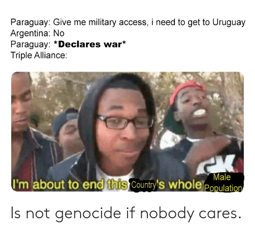 Access, Argentina, and History: Paraguay: Give me military access, i need to get to Uruguay  Argentina: No  Paraguay: *Declares war*  Triple Alliance:  Male  I'm about to end this Country's wholeppulation Is not genocide if nobody cares.