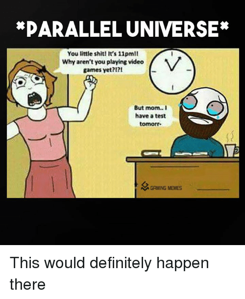 Definitely, Moms, and Video Games: *PARALLEL UNIVERSE  You little shit! It's 11pmll  Why aren't you playing video  games yet?  But mom.. I  have a test  tomorr  M GAMING MEMES This would definitely happen there