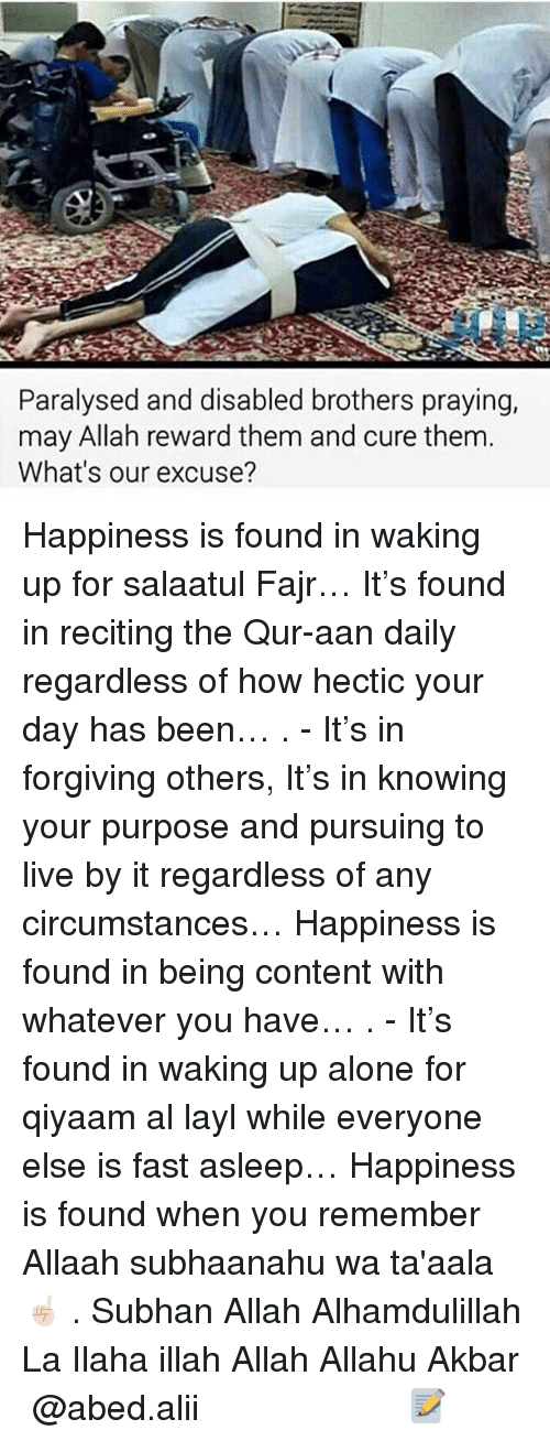 Allahu Akbar, Being Alone, and Memes: Paralysed and disabled brothers praying,  may Allah reward them and cure them  What's our excuse? Happiness is found in waking up for salaatul Fajr… It's found in reciting the Qur-aan daily regardless of how hectic your day has been… . - It's in forgiving others, It's in knowing your purpose and pursuing to live by it regardless of any circumstances… Happiness is found in being content with whatever you have… . - It's found in waking up alone for qiyaam al layl while everyone else is fast asleep… Happiness is found when you remember Allaah subhaanahu wa ta'aala ☝🏻️ . Subhan Allah Alhamdulillah La Ilaha illah Allah Allahu Akbar ▃▃▃▃▃▃▃▃▃▃▃▃▃▃▃▃▃▃▃▃ @abed.alii 📝