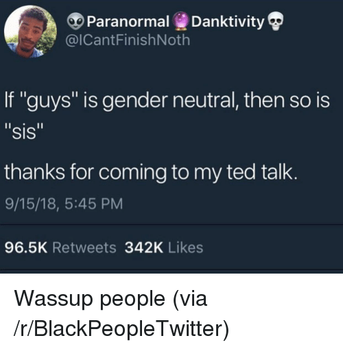 """Blackpeopletwitter, Ted, and Ted Talk: Paranormal Danktivity  @ICantFinishNoth  If """"guys"""" is gender neutral, then so is  """"sis  thanks for coming to my ted talk  9/15/18, 5:45 PM  96.5K Retweets 342K Likes Wassup people (via /r/BlackPeopleTwitter)"""