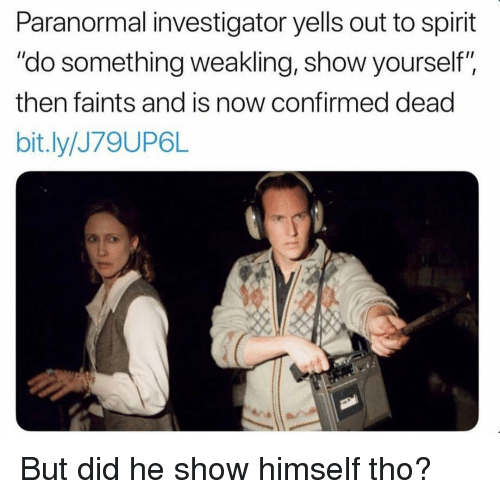 "Memes, Spirit, and 🤖: Paranormal investigator yells out to spirit  ""do something weakling, show yourself"",  then faints and is now confirmed dead  bit.ly/J79UP6L But did he show himself tho?"