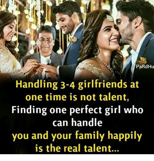 Memes, Perfect Girl, and 🤖: PaRdHu  Handling 3-4 girlfriends at  one time is not talent,  Finding one perfect girl who  can handle  you and your family happily  is the real talent...