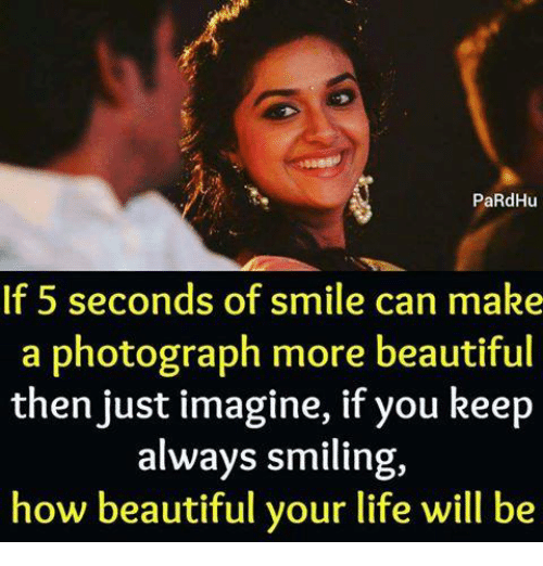 Beautiful, Life, and Memes: PaRdHu  If 5 seconds of smile can make  a photograph more beautiful  then just imagine, if you keep  always smiling,  how beautiful your life will be