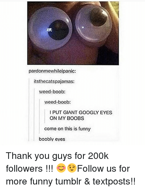 Funny, Memes, and Tumblr: pardonmewhileipanic:  itsthecatspajamas:  weed-boob:  weed-boob:  I PUT GIANT GOOGLY EYES  ON MY BOOBS  come on this is funny  boobly eyes Thank you guys for 200k followers !!! 😊😉Follow us for more funny tumblr & textposts!!